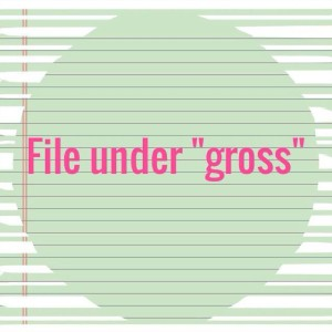 "File under ""gross"""