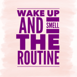 Wake up and smell the routine